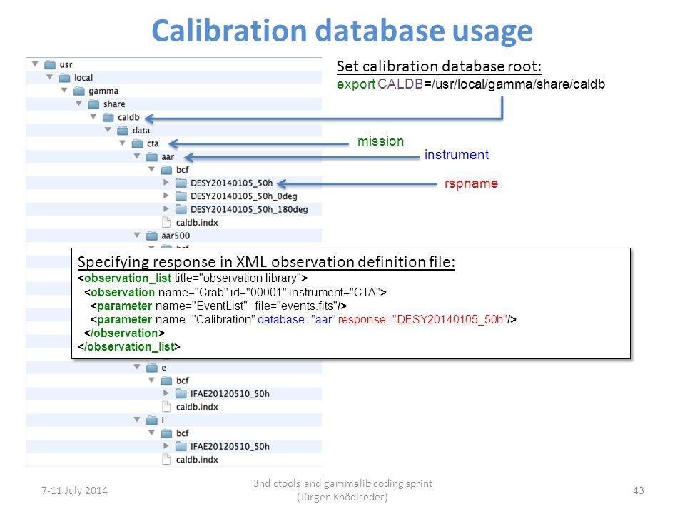 Calibration database usage 7-11 July 2014 3nd ctools and gammalib coding sprint (Jürgen Knödlseder) 43 Set calibration database root: export CALDB=/usr/local/gamma/share/caldb mission instrument rspname Specifying response in XML observation definition file: Specifying response in XML observation definition file: