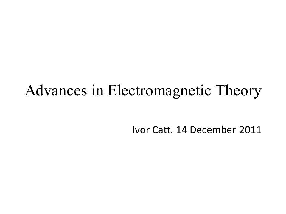 Advances in Electromagnetic Theory Ivor Catt. 14 December 2011