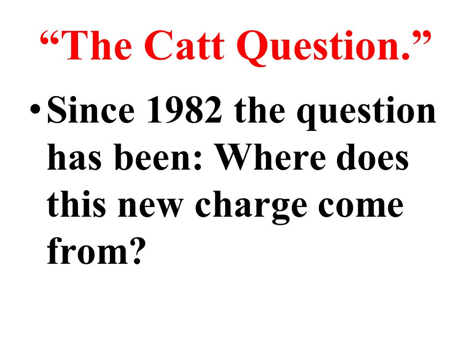 The Catt Question. Since 1982 the question has been: Where does this new charge come from