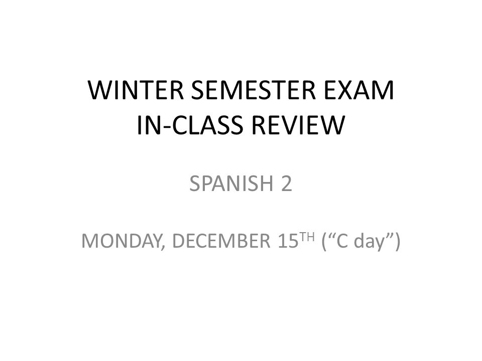 WINTER SEMESTER EXAM IN-CLASS REVIEW SPANISH 2 MONDAY