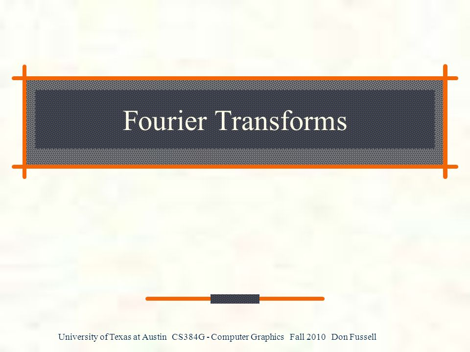 University of Texas at Austin CS384G - Computer Graphics Fall 2010 Don Fussell Fourier Transforms