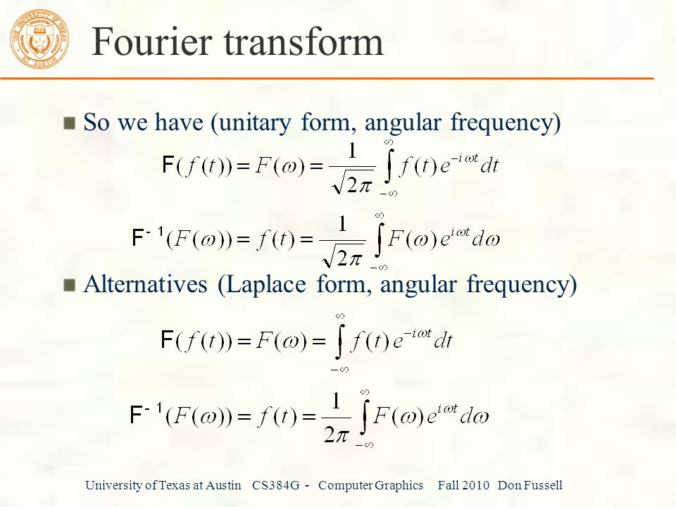 University of Texas at Austin CS384G - Computer Graphics Fall 2010 Don Fussell Fourier transform So we have (unitary form, angular frequency) Alternatives (Laplace form, angular frequency)