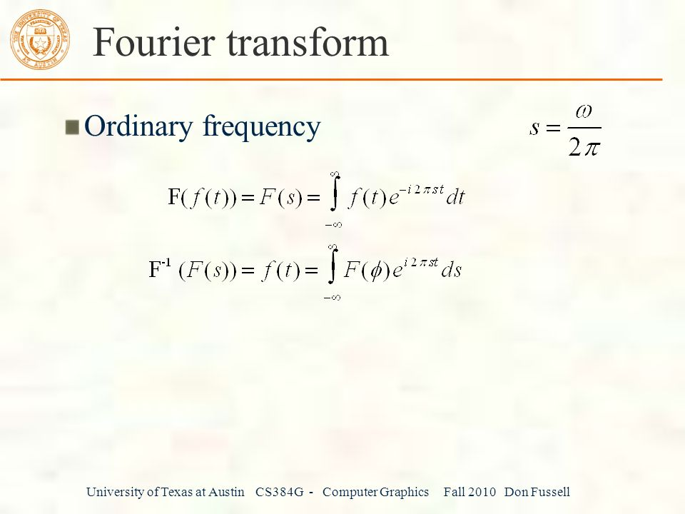 University of Texas at Austin CS384G - Computer Graphics Fall 2010 Don Fussell Fourier transform Ordinary frequency