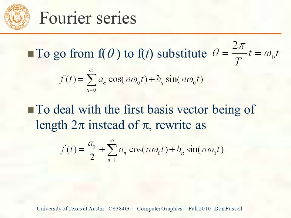 University of Texas at Austin CS384G - Computer Graphics Fall 2010 Don Fussell Fourier series To go from f(  ) to f(t) substitute To deal with the first basis vector being of length 2  instead of , rewrite as
