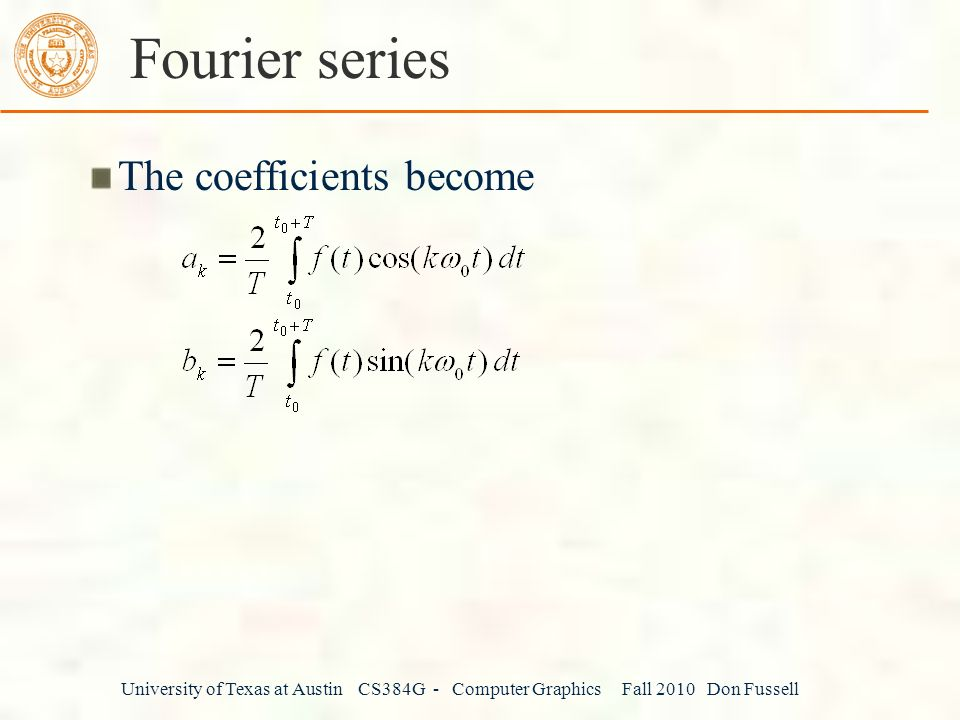 University of Texas at Austin CS384G - Computer Graphics Fall 2010 Don Fussell Fourier series The coefficients become