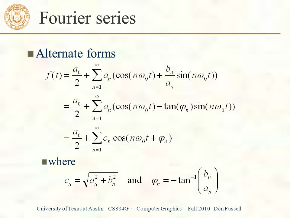 University of Texas at Austin CS384G - Computer Graphics Fall 2010 Don Fussell Fourier series Alternate forms where