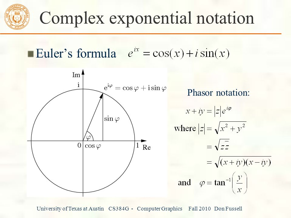 University of Texas at Austin CS384G - Computer Graphics Fall 2010 Don Fussell Complex exponential notation Euler's formula Phasor notation: