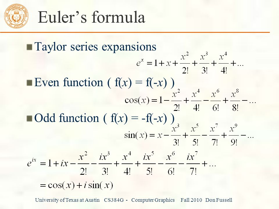 University of Texas at Austin CS384G - Computer Graphics Fall 2010 Don Fussell Euler's formula Taylor series expansions Even function ( f(x) = f(-x) ) Odd function ( f(x) = -f(-x) )