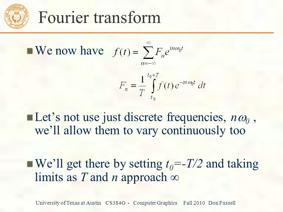 University of Texas at Austin CS384G - Computer Graphics Fall 2010 Don Fussell Fourier transform We now have Let's not use just discrete frequencies, n  0, we'll allow them to vary continuously too We'll get there by setting t 0 =-T/2 and taking limits as T and n approach 