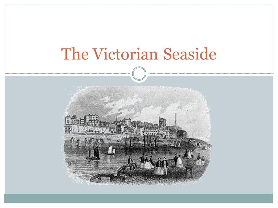 The Victorian Seaside. Why was the seaside holiday so popular? The ...