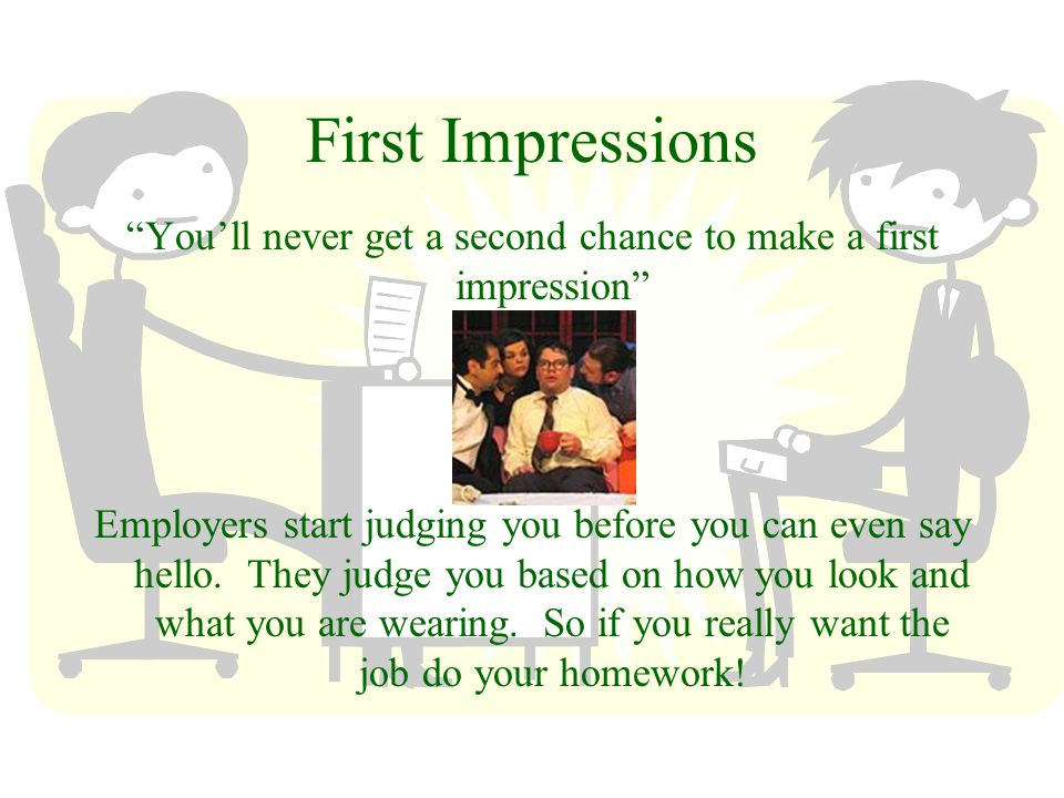 First Impressions Youll never get a second chance to make a first impression Employers start judging you before you can even say hello.