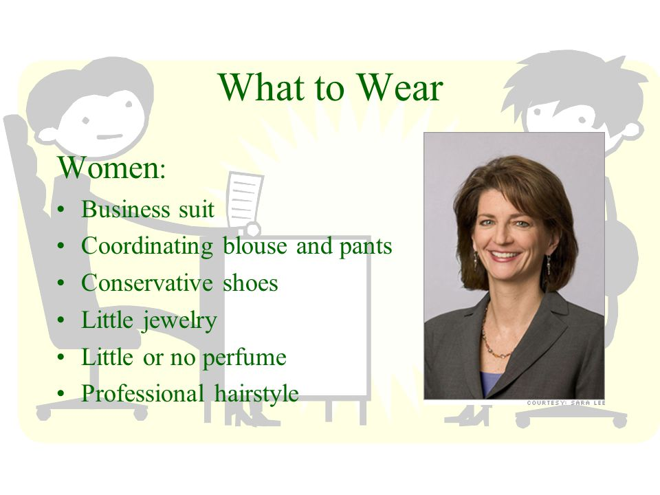 What to Wear Women : Business suit Coordinating blouse and pants Conservative shoes Little jewelry Little or no perfume Professional hairstyle