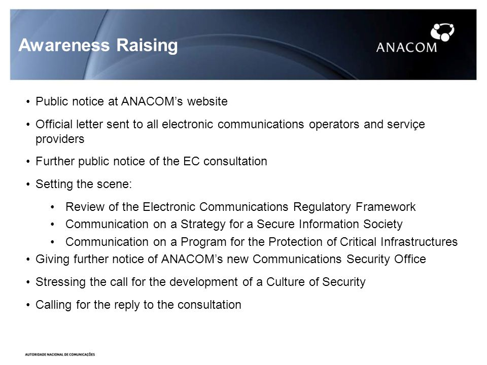 Awareness Raising Public notice at ANACOMs website Official letter sent to all electronic communications operators and serviçe providers Further public notice of the EC consultation Setting the scene: Review of the Electronic Communications Regulatory Framework Communication on a Strategy for a Secure Information Society Communication on a Program for the Protection of Critical Infrastructures Giving further notice of ANACOMs new Communications Security Office Stressing the call for the development of a Culture of Security Calling for the reply to the consultation