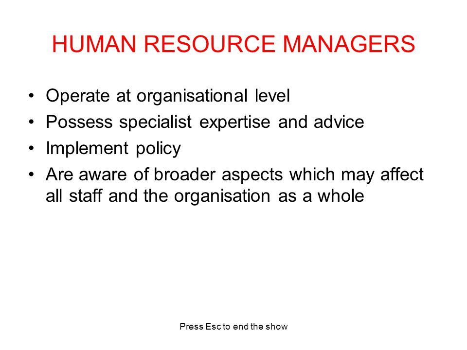 Press Esc to end the show HUMAN RESOURCE MANAGERS Operate at organisational level Possess specialist expertise and advice Implement policy Are aware of broader aspects which may affect all staff and the organisation as a whole