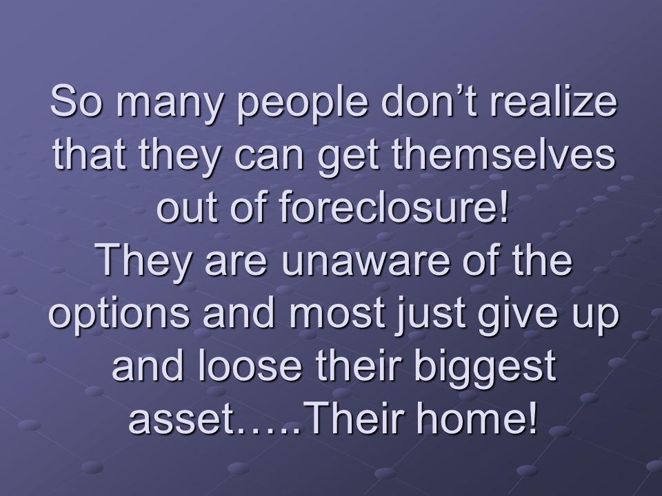 So many people dont realize that they can get themselves out of foreclosure.