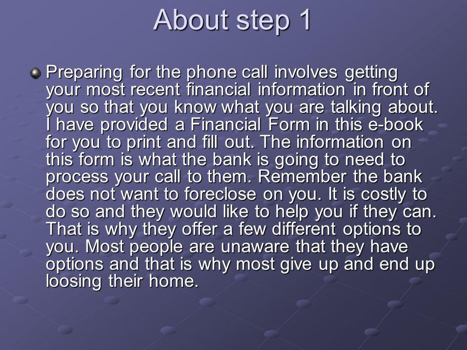About step 1 Preparing for the phone call involves getting your most recent financial information in front of you so that you know what you are talking about.