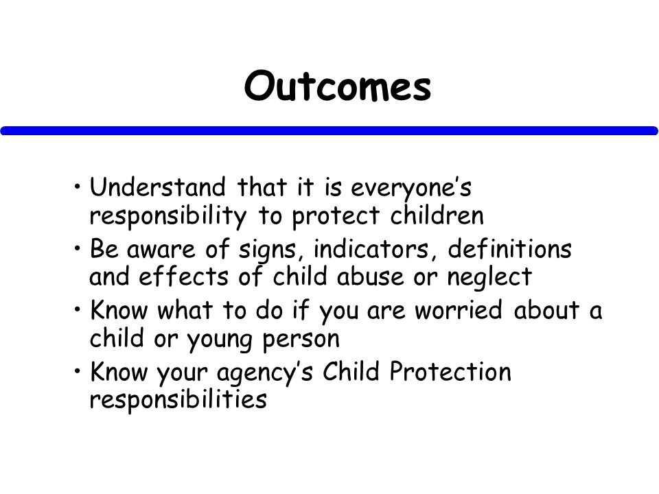 Outcomes Understand that it is everyones responsibility to protect children Be aware of signs, indicators, definitions and effects of child abuse or neglect Know what to do if you are worried about a child or young person Know your agencys Child Protection responsibilities