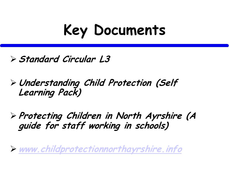 Key Documents Standard Circular L3 Understanding Child Protection (Self Learning Pack) Protecting Children in North Ayrshire (A guide for staff working in schools)