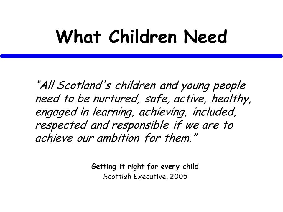 What Children Need All Scotland s children and young people need to be nurtured, safe, active, healthy, engaged in learning, achieving, included, respected and responsible if we are to achieve our ambition for them.