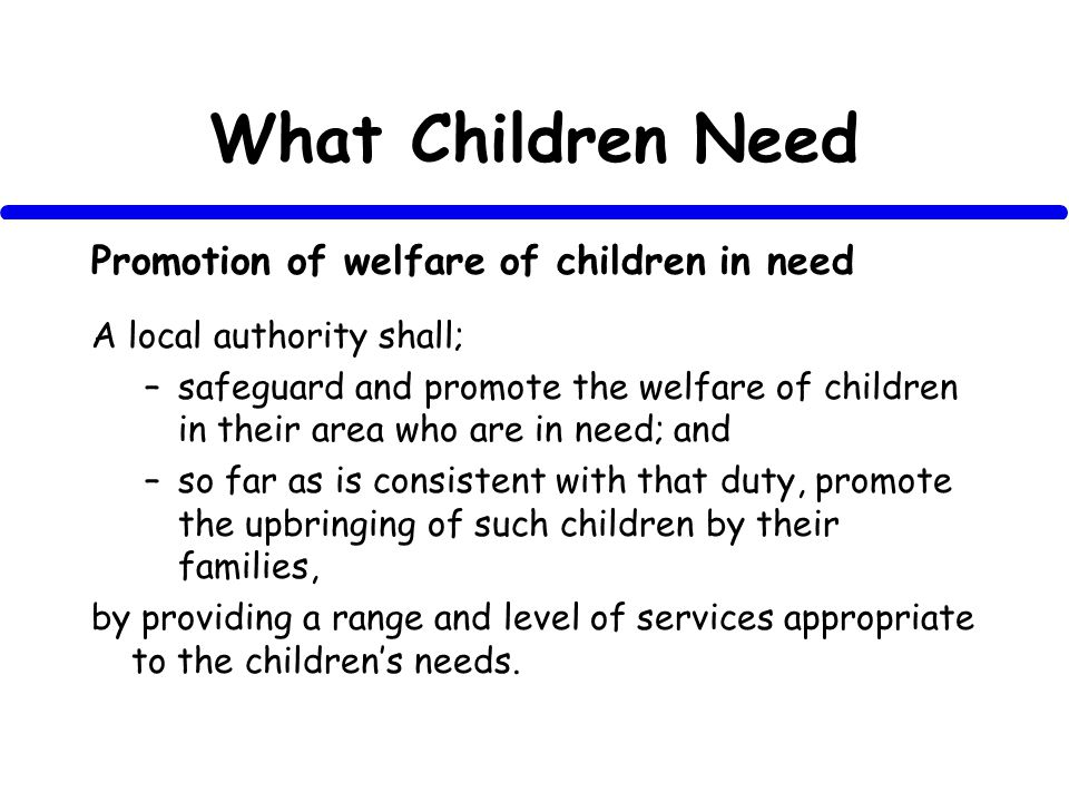 What Children Need Promotion of welfare of children in need A local authority shall; –safeguard and promote the welfare of children in their area who are in need; and –so far as is consistent with that duty, promote the upbringing of such children by their families, by providing a range and level of services appropriate to the childrens needs.