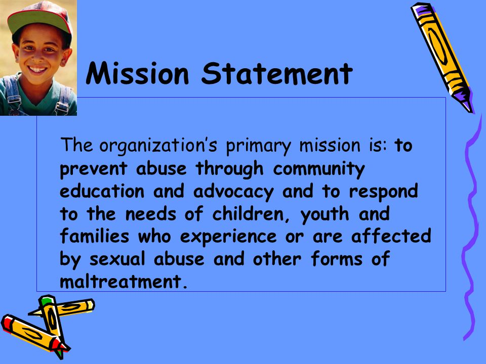 Mission Statement The organizations primary mission is: to prevent abuse through community education and advocacy and to respond to the needs of children, youth and families who experience or are affected by sexual abuse and other forms of maltreatment.