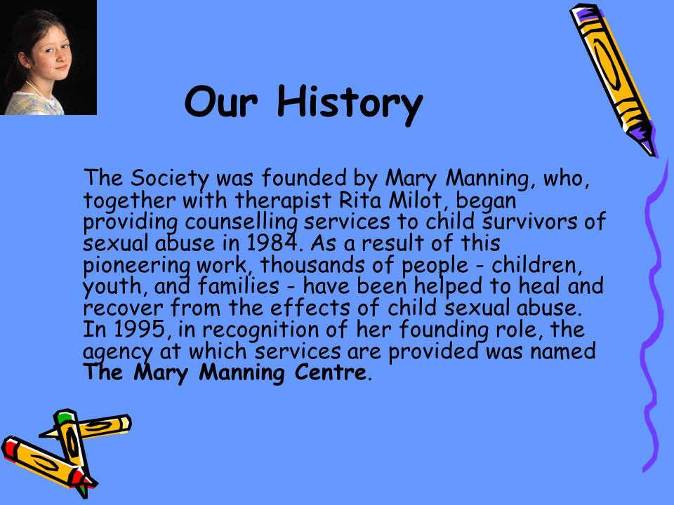 Our History The Society was founded by Mary Manning, who, together with therapist Rita Milot, began providing counselling services to child survivors of sexual abuse in 1984.