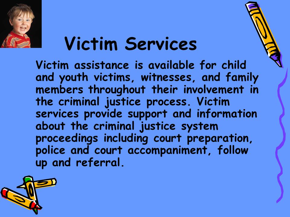 Victim Services Victim assistance is available for child and youth victims, witnesses, and family members throughout their involvement in the criminal justice process.