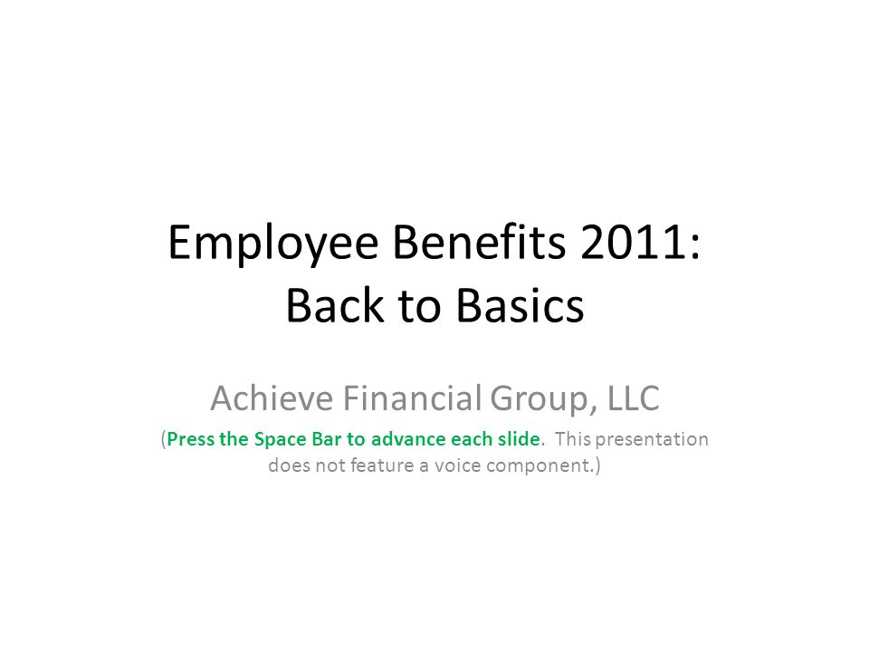 Employee Benefits 2011: Back to Basics Achieve Financial Group, LLC (Press the Space Bar to advance each slide.