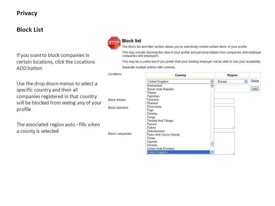 Privacy Block List If you want to block companies in certain locations, click the Locations ADD button Use the drop down menus to select a specific country and then all companies registered in that country will be blocked from seeing any of your profile The associated region auto –fills when a county is selected