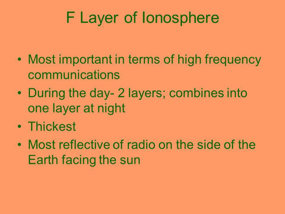 F Layer of Ionosphere Most important in terms of high frequency communications During the day- 2 layers; combines into one layer at night Thickest Most reflective of radio on the side of the Earth facing the sun