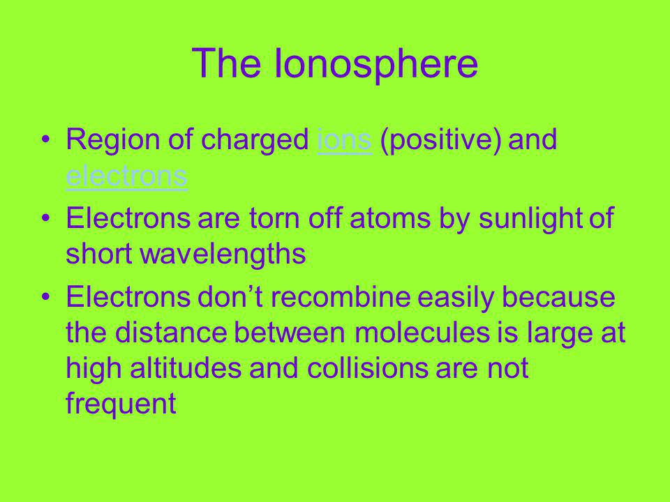The Ionosphere Region of charged ions (positive) and electronsions electrons Electrons are torn off atoms by sunlight of short wavelengths Electrons dont recombine easily because the distance between molecules is large at high altitudes and collisions are not frequent