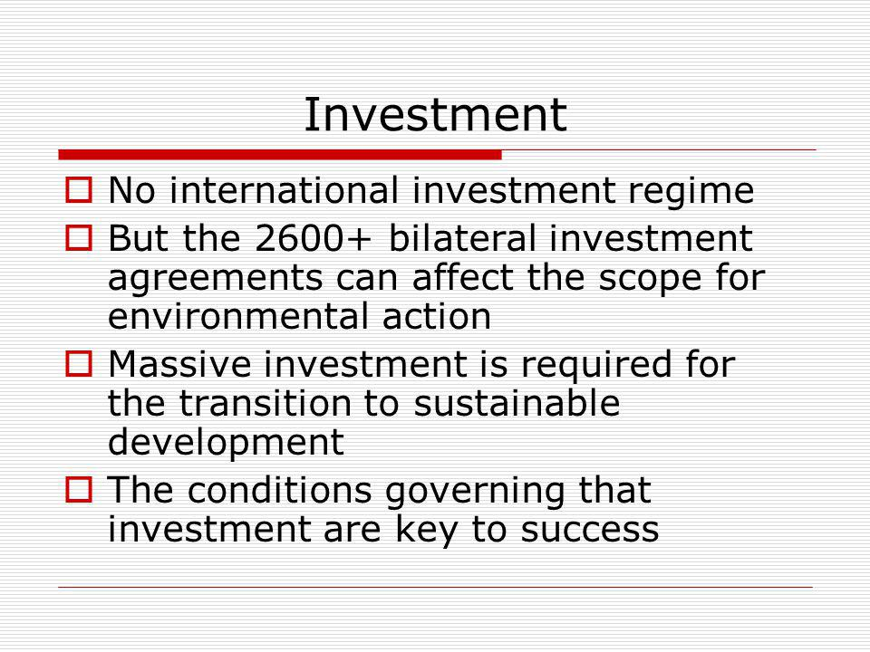 Investment No international investment regime But the bilateral investment agreements can affect the scope for environmental action Massive investment is required for the transition to sustainable development The conditions governing that investment are key to success