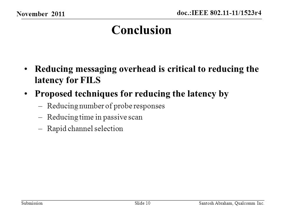 doc.:IEEE /1523r4 Submission November 2011 Conclusion Reducing messaging overhead is critical to reducing the latency for FILS Proposed techniques for reducing the latency by –Reducing number of probe responses –Reducing time in passive scan –Rapid channel selection Slide 10Santosh Abraham, Qualcomm Inc.