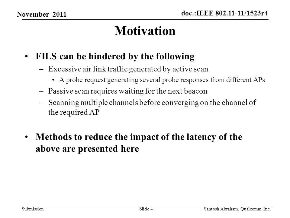 doc.:IEEE /1523r4 Submission November 2011 Motivation FILS can be hindered by the following –Excessive air link traffic generated by active scan A probe request generating several probe responses from different APs –Passive scan requires waiting for the next beacon –Scanning multiple channels before converging on the channel of the required AP Methods to reduce the impact of the latency of the above are presented here Slide 4Santosh Abraham, Qualcomm Inc.