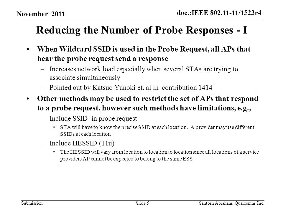 doc.:IEEE /1523r4 Submission November 2011 Reducing the Number of Probe Responses - I When Wildcard SSID is used in the Probe Request, all APs that hear the probe request send a response –Increases network load especially when several STAs are trying to associate simultaneously –Pointed out by Katsuo Yunoki et.