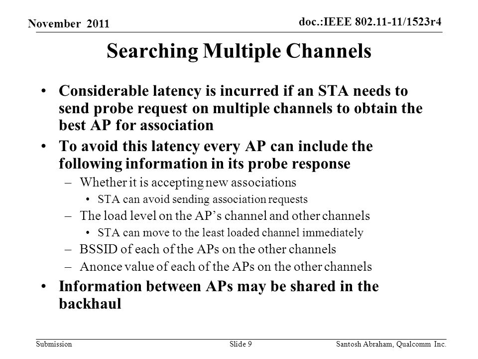 doc.:IEEE /1523r4 Submission November 2011 Searching Multiple Channels Considerable latency is incurred if an STA needs to send probe request on multiple channels to obtain the best AP for association To avoid this latency every AP can include the following information in its probe response –Whether it is accepting new associations STA can avoid sending association requests –The load level on the APs channel and other channels STA can move to the least loaded channel immediately –BSSID of each of the APs on the other channels –Anonce value of each of the APs on the other channels Information between APs may be shared in the backhaul Slide 9Santosh Abraham, Qualcomm Inc.