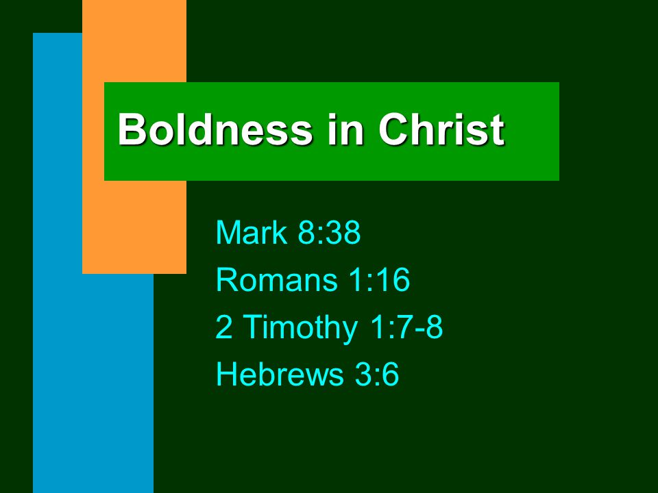 Boldness in Christ Mark 8:38 Romans 1:16 2 Timothy 1:7-8 Hebrews 3:6