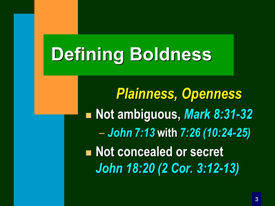 3 Defining Boldness Plainness, Openness n Not ambiguous, Mark 8:31-32 – John 7:13 with 7:26 (10:24-25) n Not concealed or secret John 18:20 (2 Cor.