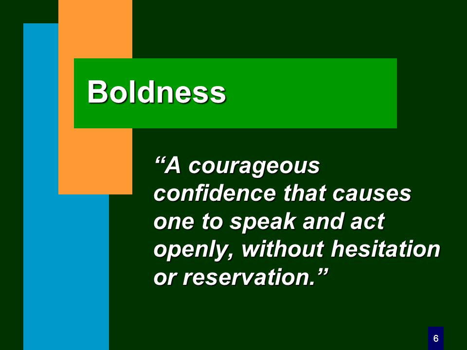 6 Boldness A courageous confidence that causes one to speak and act openly, without hesitation or reservation.