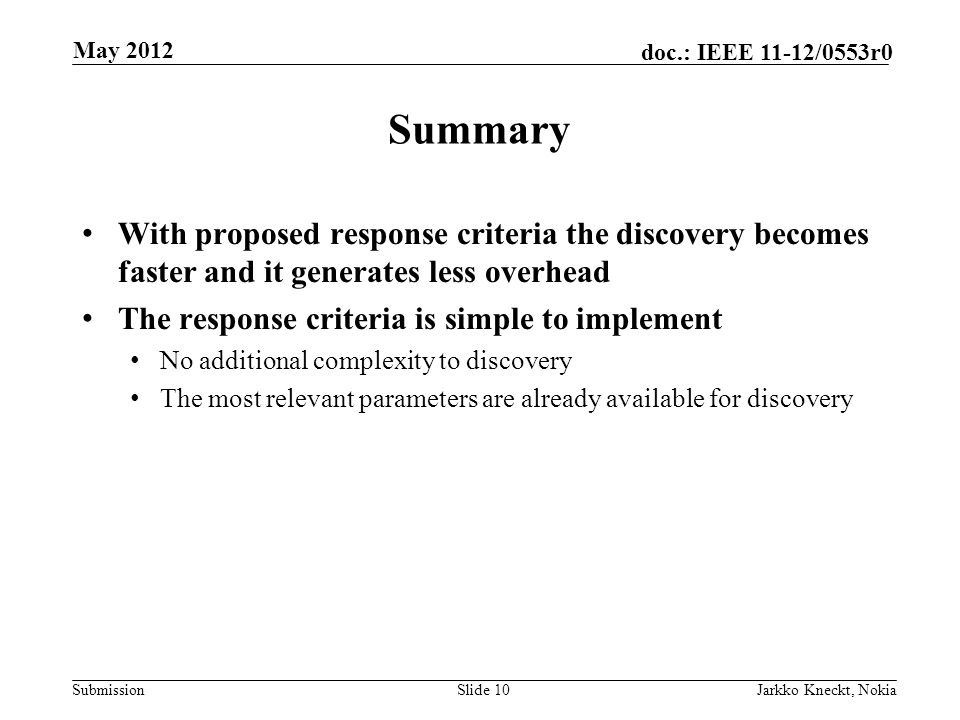 Submission doc.: IEEE 11-12/0553r0 Summary With proposed response criteria the discovery becomes faster and it generates less overhead The response criteria is simple to implement No additional complexity to discovery The most relevant parameters are already available for discovery Slide 10Jarkko Kneckt, Nokia May 2012