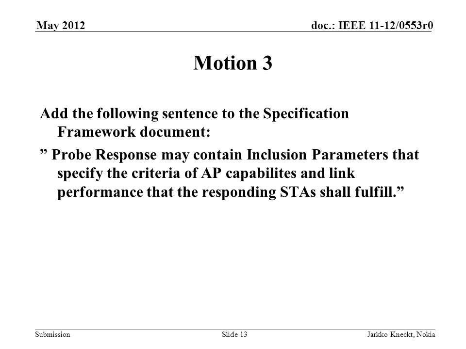 Submission doc.: IEEE 11-12/0553r0May 2012 Jarkko Kneckt, NokiaSlide 13 Motion 3 Add the following sentence to the Specification Framework document: Probe Response may contain Inclusion Parameters that specify the criteria of AP capabilites and link performance that the responding STAs shall fulfill.