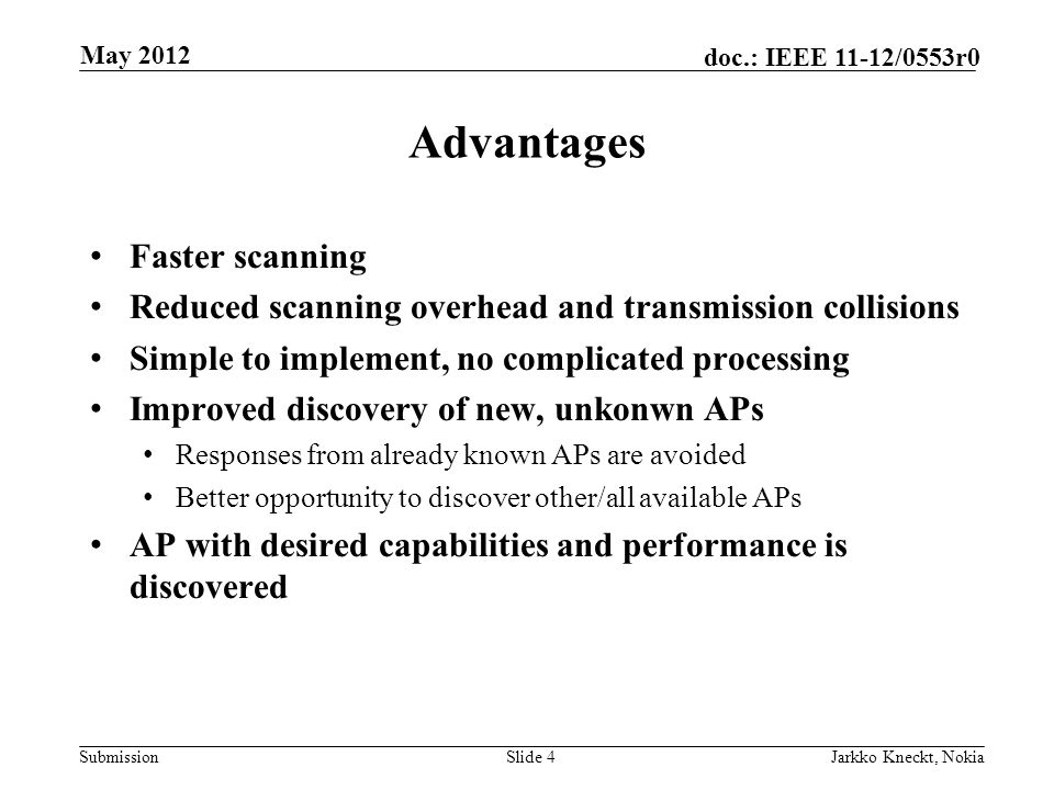 Submission doc.: IEEE 11-12/0553r0 Advantages Faster scanning Reduced scanning overhead and transmission collisions Simple to implement, no complicated processing Improved discovery of new, unkonwn APs Responses from already known APs are avoided Better opportunity to discover other/all available APs AP with desired capabilities and performance is discovered Slide 4Jarkko Kneckt, Nokia May 2012