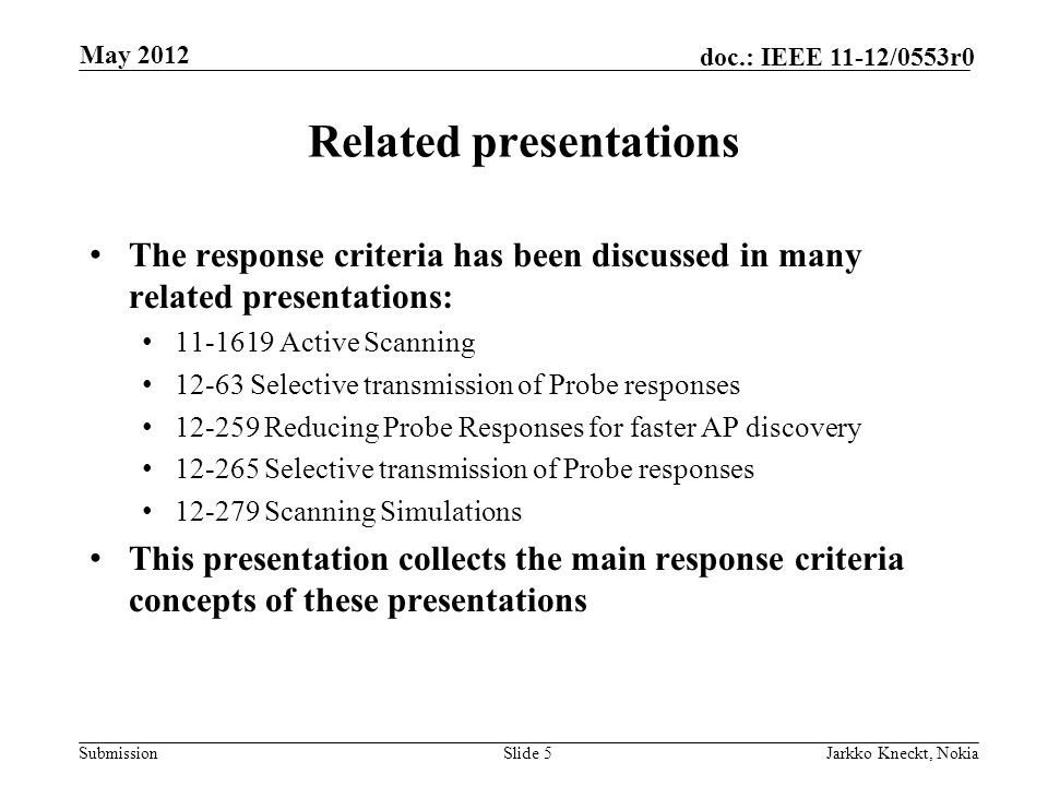 Submission doc.: IEEE 11-12/0553r0 Related presentations The response criteria has been discussed in many related presentations: Active Scanning Selective transmission of Probe responses Reducing Probe Responses for faster AP discovery Selective transmission of Probe responses Scanning Simulations This presentation collects the main response criteria concepts of these presentations Slide 5Jarkko Kneckt, Nokia May 2012