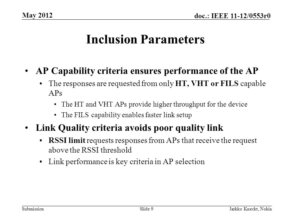 Submission doc.: IEEE 11-12/0553r0 Inclusion Parameters AP Capability criteria ensures performance of the AP The responses are requested from only HT, VHT or FILS capable APs The HT and VHT APs provide higher throughput for the device The FILS capability enables faster link setup Link Quality criteria avoids poor quality link RSSI limit requests responses from APs that receive the request above the RSSI threshold Link performance is key criteria in AP selection Slide 9Jarkko Kneckt, Nokia May 2012