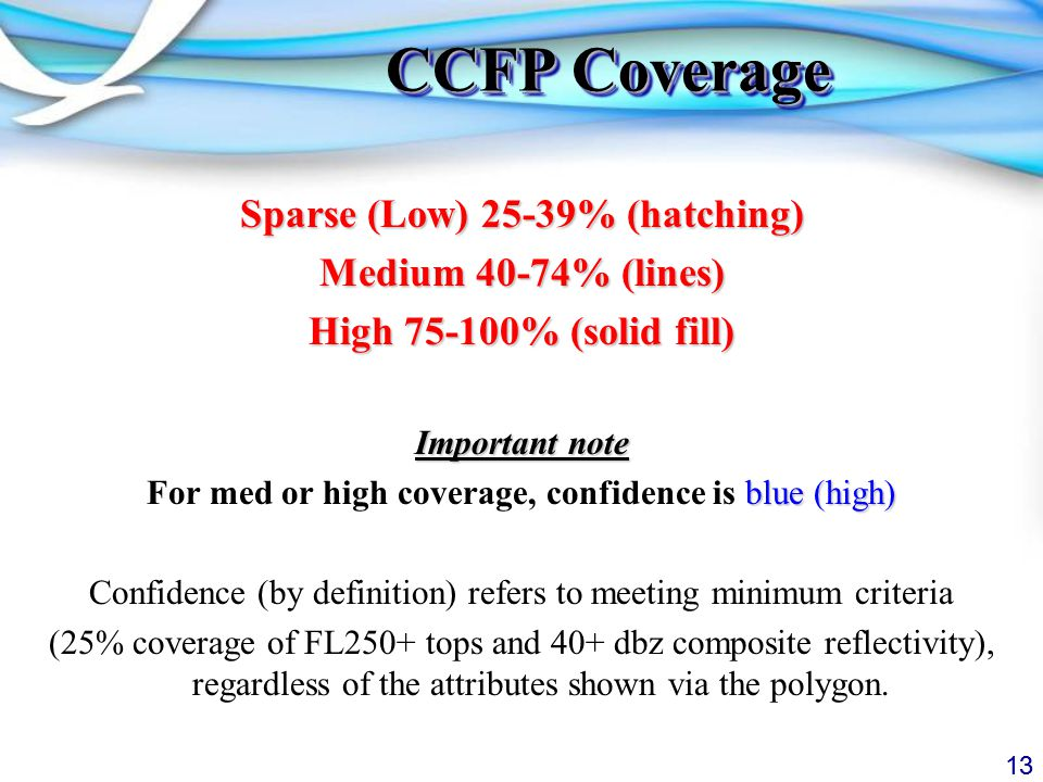 13 CCFP Coverage Sparse (Low) 25-39% (hatching) Medium 40-74% (lines) High % (solid fill) Important note blue (high) For med or high coverage, confidence is blue (high) Confidence (by definition) refers to meeting minimum criteria (25% coverage of FL250+ tops and 40+ dbz composite reflectivity), regardless of the attributes shown via the polygon.