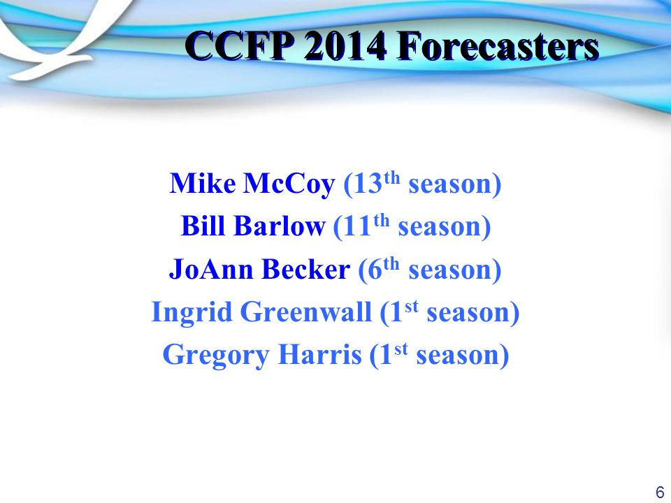 6 CCFP 2014 Forecasters Mike McCoy (13 th season) Bill Barlow (11 th season) JoAnn Becker (6 th season) Ingrid Greenwall (1 st season) Gregory Harris (1 st season)
