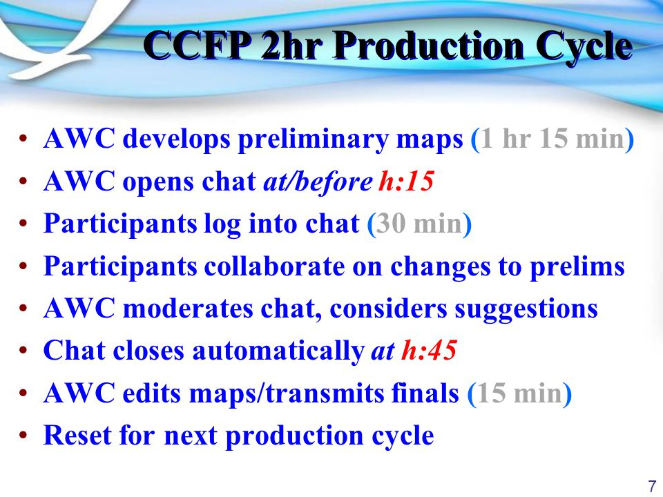 7 CCFP 2hr Production Cycle AWC develops preliminary maps (1 hr 15 min) AWC opens chat at/before h:15 Participants log into chat (30 min) Participants collaborate on changes to prelims AWC moderates chat, considers suggestions Chat closes automatically at h:45 AWC edits maps/transmits finals (15 min) Reset for next production cycle