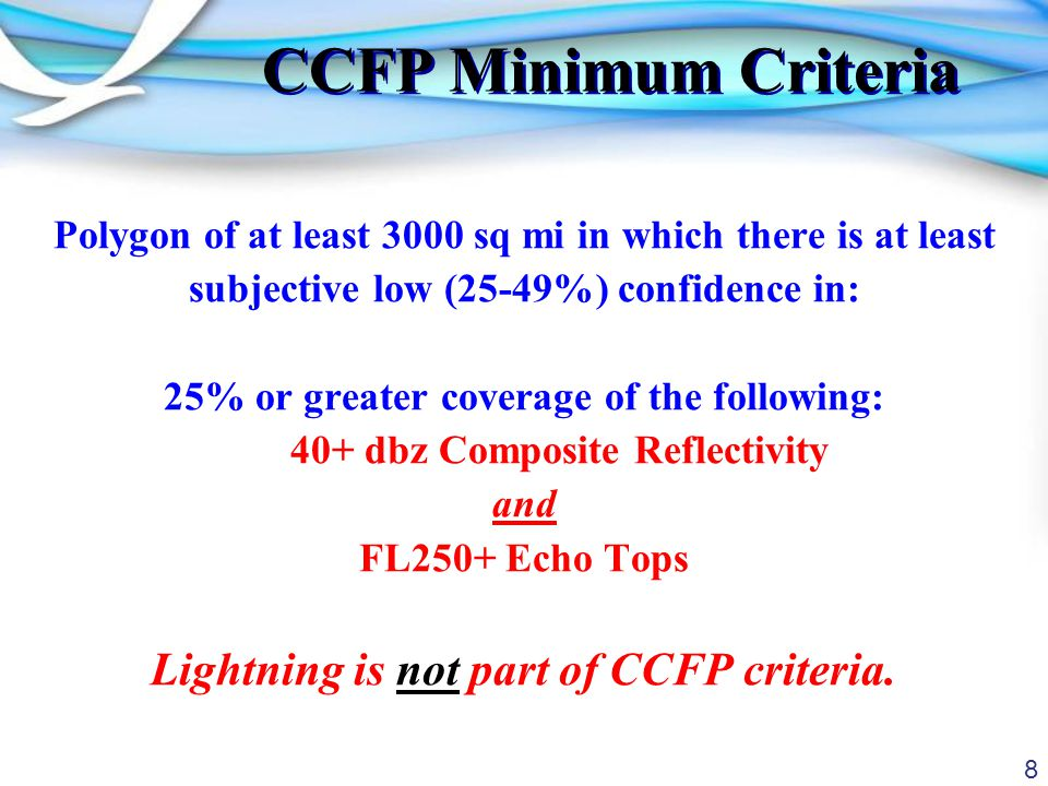 8 CCFP Minimum Criteria Polygon of at least 3000 sq mi in which there is at least subjective low (25-49%) confidence in: 25% or greater coverage of the following: 40+ dbz Composite Reflectivity and FL250+ Echo Tops Lightning is not part of CCFP criteria.