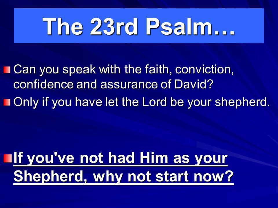 The 23rd Psalm… Can you speak with the faith, conviction, confidence and assurance of David.