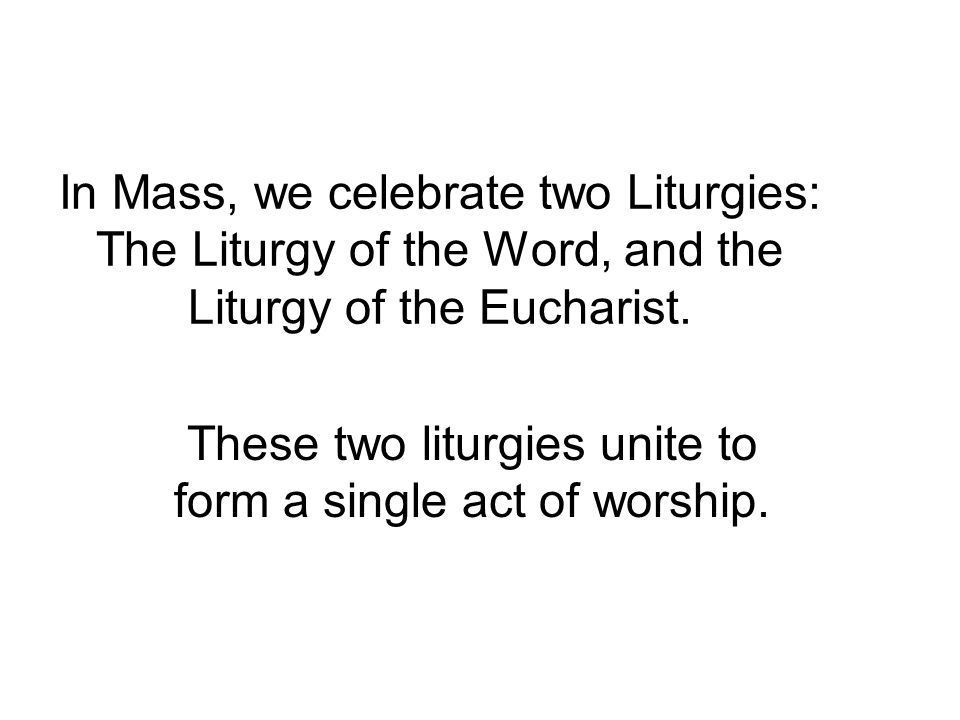 In Mass, we celebrate two Liturgies: The Liturgy of the Word, and the Liturgy of the Eucharist.